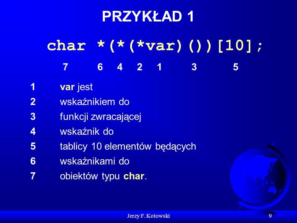 Jerzy F. Kotowski 9 PRZYKŁAD 1 char *(*(*var)())[10]; 1 1var jest 2 2wskaźnikiem do 3 3funkcji zwracającej 4 4wskaźnik do 5 5tablicy 10 elementów będą