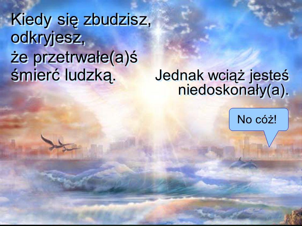 Doświadczysz zmartwychwstania Doświadczysz zmartwychwstania na pierwszym świecie- mieszkaniu..