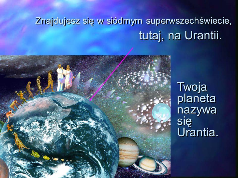Znajdujesz się w siódmym superwszechświecie, tutaj, na Urantii.
