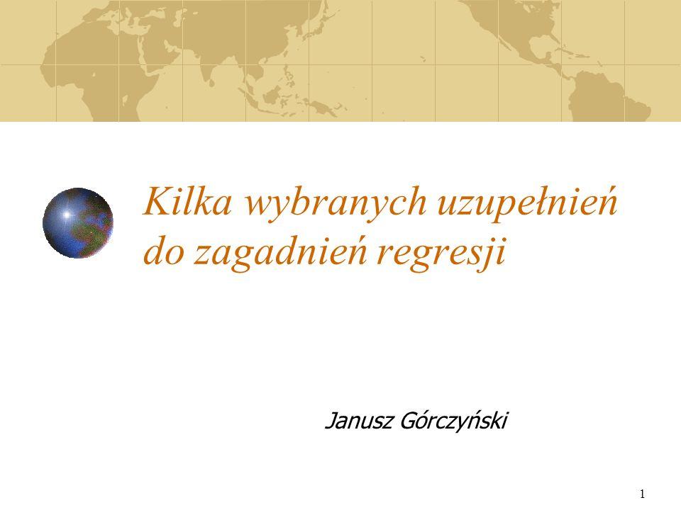 1 Kilka wybranych uzupełnień do zagadnień regresji Janusz Górczyński