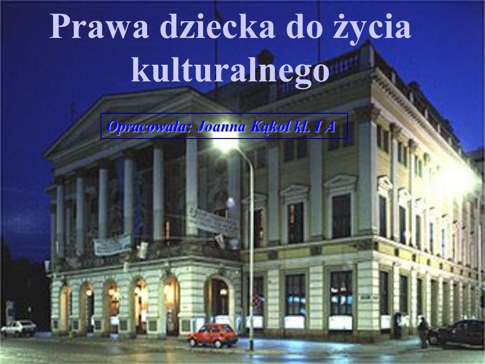 Prawa dziecka do życia kulturalnego Opracowała: Joanna Kąkol kl. I A