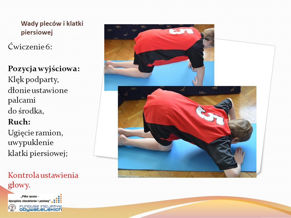 Wady pleców i klatki piersiowej Ćwiczenie 6: Pozycja wyjściowa: Klęk podparty, dłonie ustawione palcami do środka, Ruch: Ugięcie ramion, uwypuklenie klatki piersiowej; Kontrola ustawienia głowy.