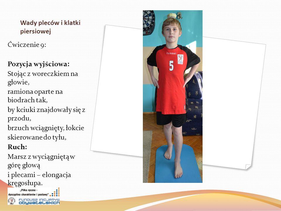 Wady pleców i klatki piersiowej Ćwiczenie 9: Pozycja wyjściowa: Stojąc z woreczkiem na głowie, ramiona oparte na biodrach tak, by kciuki znajdowały się z przodu, brzuch wciągnięty, łokcie skierowane do tyłu, Ruch: Marsz z wyciągniętą w górę głową i plecami – elongacja kręgosłupa.