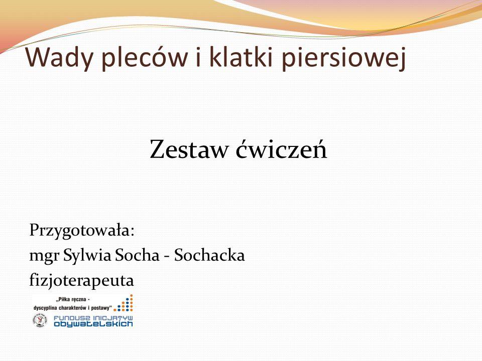 Wady pleców i klatki piersiowej Zestaw ćwiczeń Przygotowała: mgr Sylwia Socha - Sochacka fizjoterapeuta