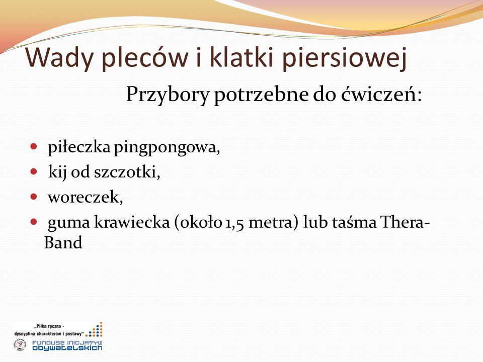 Wady pleców i klatki piersiowej Przybory potrzebne do ćwiczeń: piłeczka pingpongowa, kij od szczotki, woreczek, guma krawiecka (około 1,5 metra) lub taśma Thera- Band