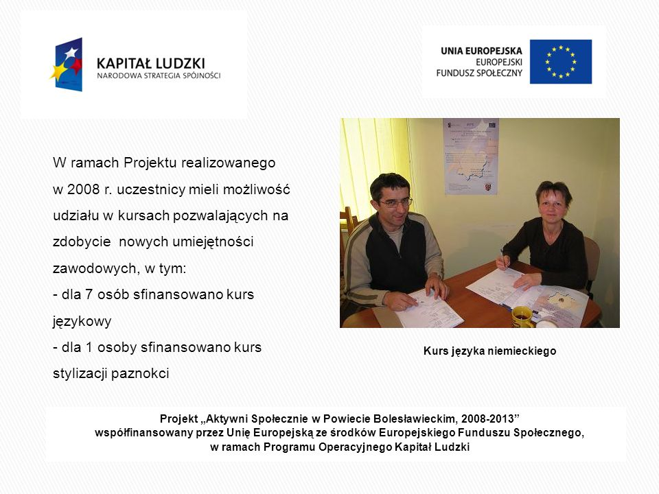 Projekt Aktywni Społecznie w Powiecie Bolesławieckim, 2008-2013 współfinansowany przez Unię Europejską ze środków Europejskiego Funduszu Społecznego, w ramach Programu Operacyjnego Kapitał Ludzki dla 5 osób sfinansowano kurs komputerowy dla19 osób sfinansowano kurs prawa jazdy kat.