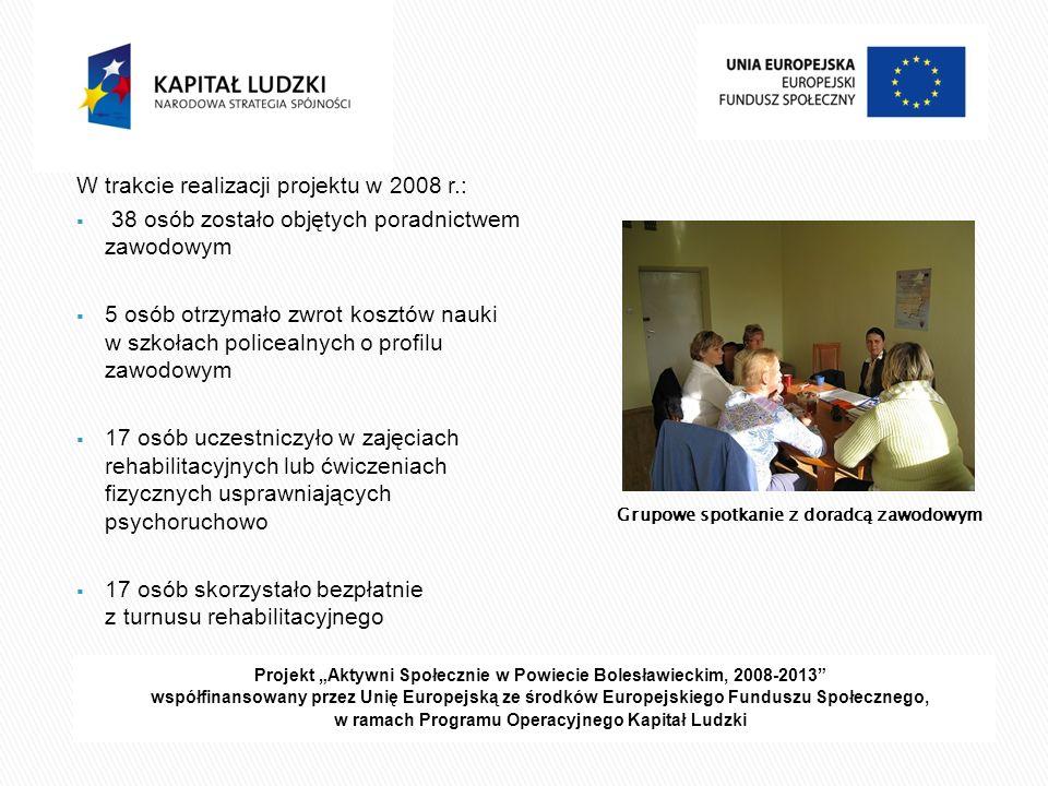 Projekt Aktywni Społecznie w Powiecie Bolesławieckim, 2008-2013 współfinansowany przez Unię Europejską ze środków Europejskiego Funduszu Społecznego, w ramach Programu Operacyjnego Kapitał Ludzki W trakcie realizacji projektu w 2008 r.: 38 osób zostało objętych poradnictwem zawodowym 5 osób otrzymało zwrot kosztów nauki w szkołach policealnych o profilu zawodowym 17 osób uczestniczyło w zajęciach rehabilitacyjnych lub ćwiczeniach fizycznych usprawniających psychoruchowo 17 osób skorzystało bezpłatnie z turnusu rehabilitacyjnego Grupowe spotkanie z doradcą zawodowym