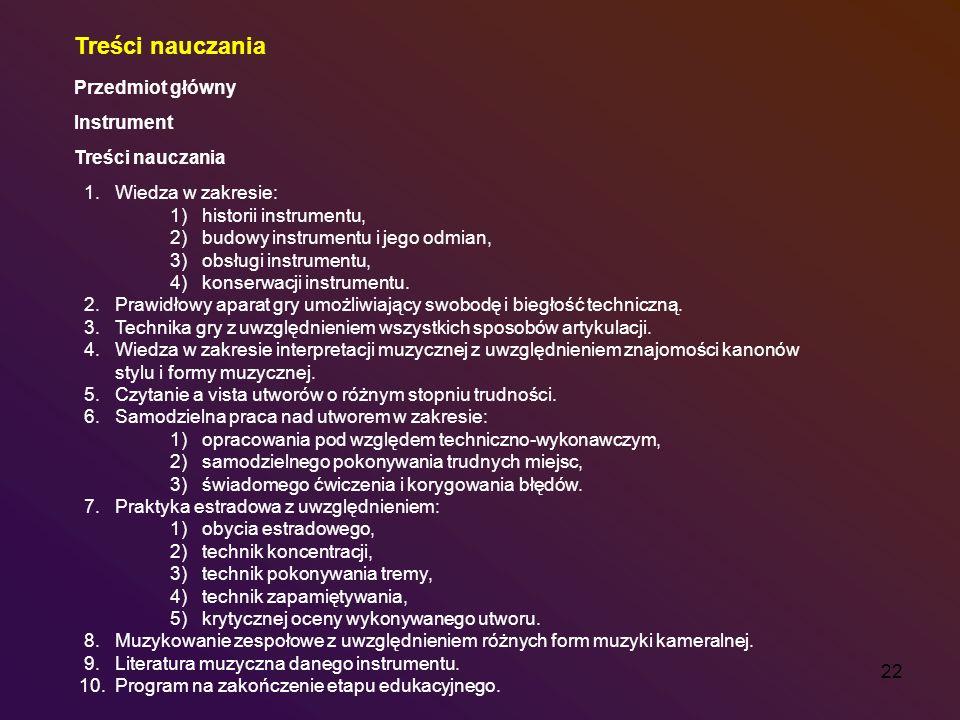 22 Treści nauczania Przedmiot główny Instrument Treści nauczania 1. Wiedza w zakresie: 1) historii instrumentu, 2) budowy instrumentu i jego odmian, 3