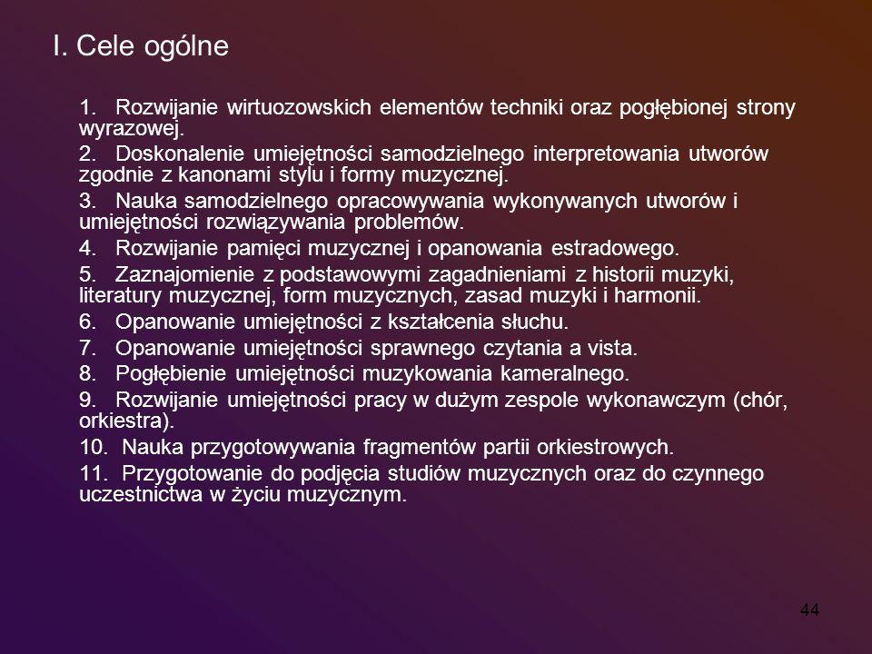 44 I. Cele ogólne 1. Rozwijanie wirtuozowskich elementów techniki oraz pogłębionej strony wyrazowej. 2. Doskonalenie umiejętności samodzielnego interp