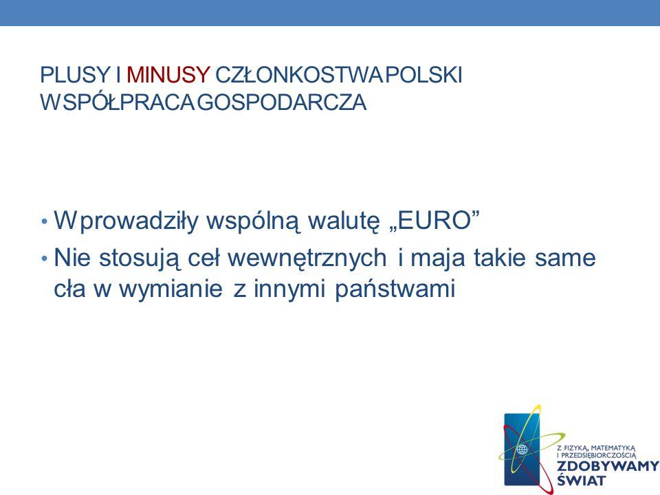 PLUSY I MINUSY CZŁONKOSTWA POLSKI WSPÓŁPRACA GOSPODARCZA Wprowadziły wspólną walutę EURO Nie stosują ceł wewnętrznych i maja takie same cła w wymianie