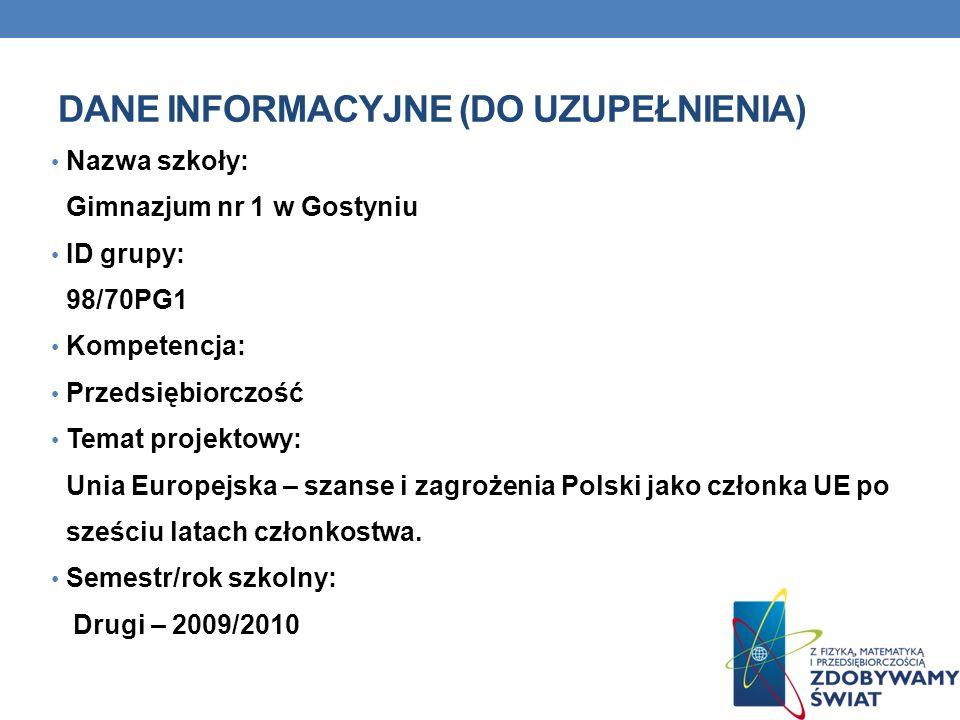 DANE INFORMACYJNE (DO UZUPEŁNIENIA) Nazwa szkoły: Gimnazjum nr 1 w Gostyniu ID grupy: 98/70PG1 Kompetencja: Przedsiębiorczość Temat projektowy: Unia E