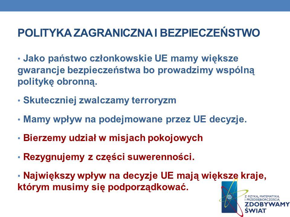 POLITYKA ZAGRANICZNA I BEZPIECZEŃSTWO Jako państwo członkowskie UE mamy większe gwarancje bezpieczeństwa bo prowadzimy wspólną politykę obronną. Skute