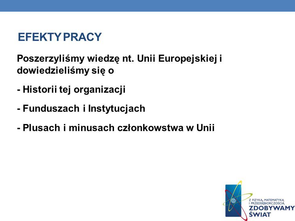 EFEKTY PRACY Poszerzyliśmy wiedzę nt. Unii Europejskiej i dowiedzieliśmy się o - Historii tej organizacji - Funduszach i Instytucjach - Plusach i minu