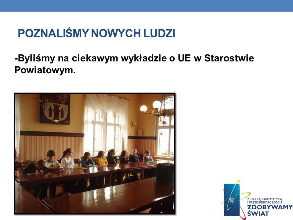 POZNALIŚMY NOWYCH LUDZI -Byliśmy na ciekawym wykładzie o UE w Starostwie Powiatowym.