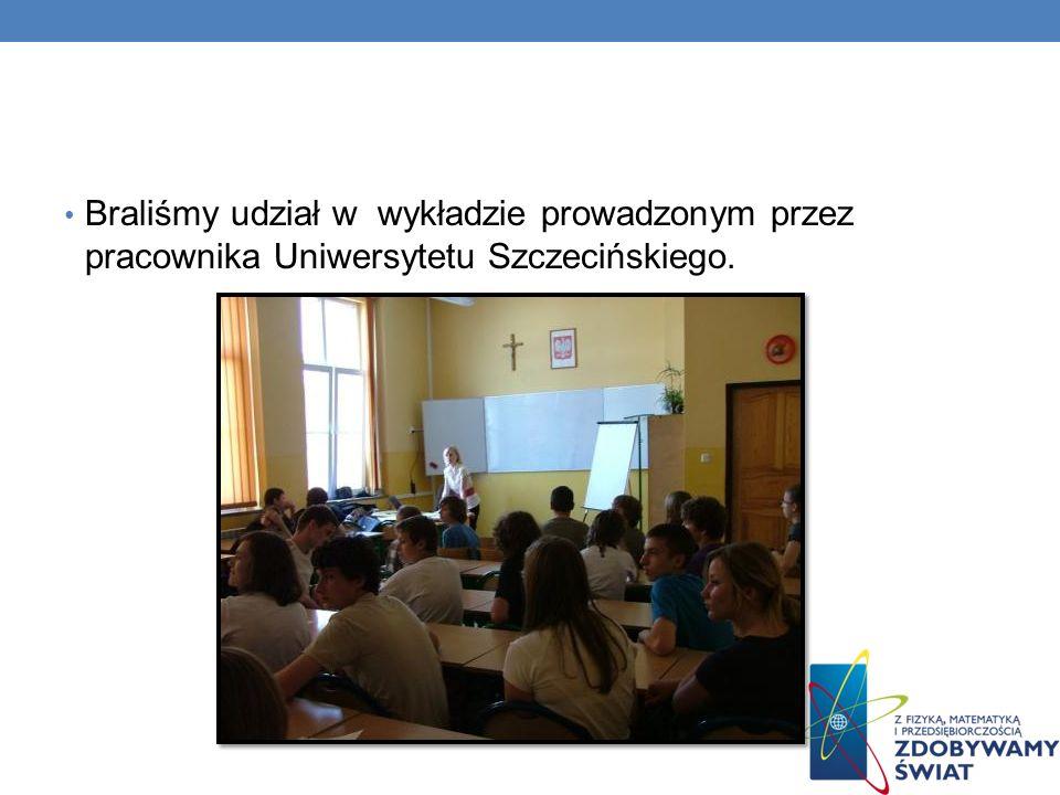 Braliśmy udział w wykładzie prowadzonym przez pracownika Uniwersytetu Szczecińskiego.