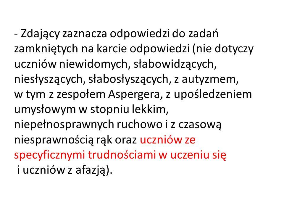 - Zdający zaznacza odpowiedzi do zadań zamkniętych na karcie odpowiedzi (nie dotyczy uczniów niewidomych, słabowidzących, niesłyszących, słabosłyszący