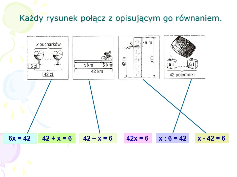 Każdy rysunek połącz z opisującym go równaniem. 42 – x = 642 + x = 6 6x = 42 x : 6 = 4242x = 6x - 42 = 6