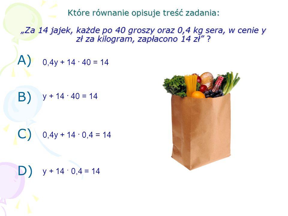 Które równanie opisuje treść zadania: Za 14 jajek, każde po 40 groszy oraz 0,4 kg sera, w cenie y zł za kilogram, zapłacono 14 zł ? A) B) C) D) 0,4y +