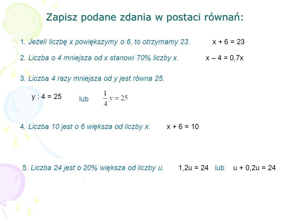 Zapisz podane zdania w postaci równań: 1. Jeżeli liczbę x powiększymy o 6, to otrzymamy 23.x + 6 = 23 2. Liczba o 4 mniejsza od x stanowi 70% liczby x
