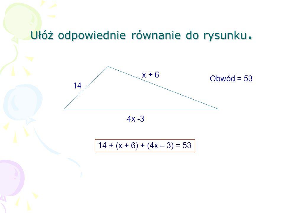 Ułóż odpowiednie równanie do rysunku. 14 x + 6 4x -3 Obwód = 53 14 + (x + 6) + (4x – 3) = 53