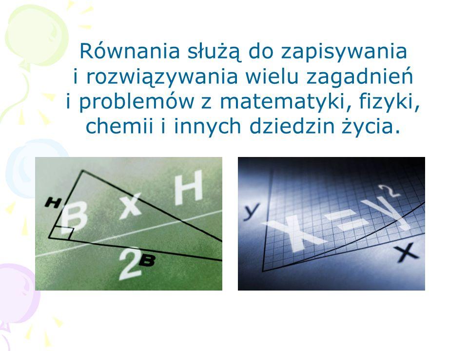 Równania służą do zapisywania i rozwiązywania wielu zagadnień i problemów z matematyki, fizyki, chemii i innych dziedzin życia.