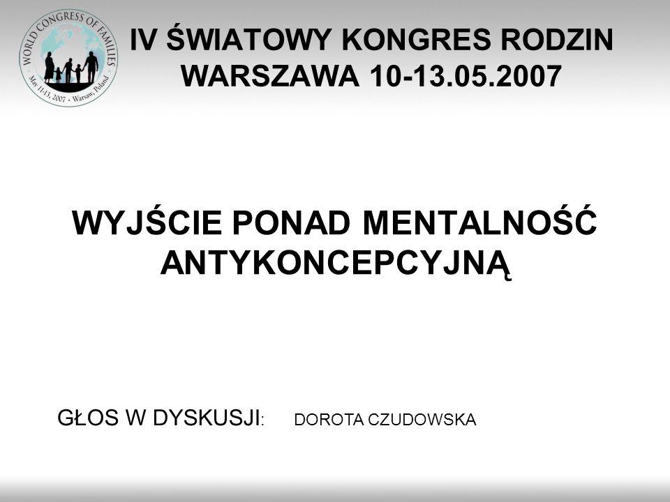 IV ŚWIATOWY KONGRES RODZIN WARSZAWA 10-13.05.2007 WYJŚCIE PONAD MENTALNOŚĆ ANTYKONCEPCYJNĄ GŁOS W DYSKUSJI : DOROTA CZUDOWSKA