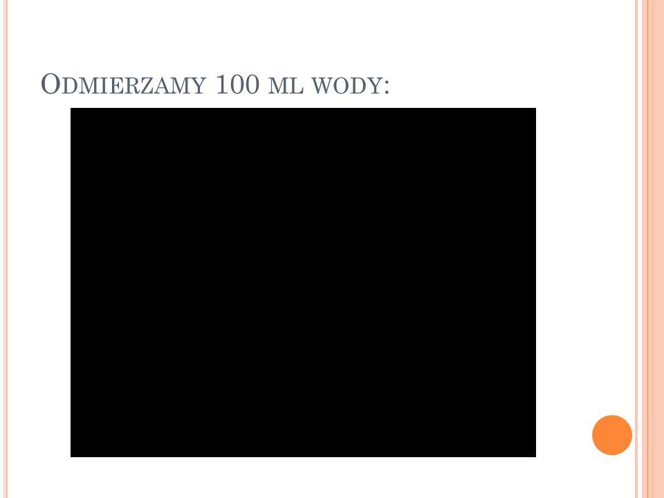 O DMIERZAMY 100 ML WODY :