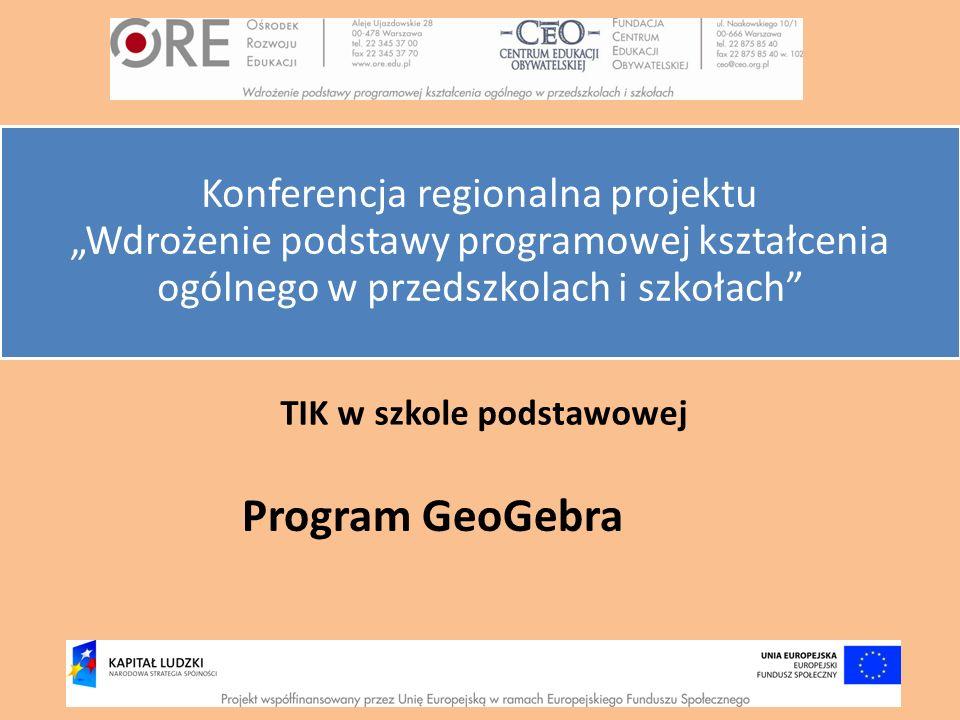 TIK w szkole podstawowej Program GeoGebra Konferencja regionalna projektu Wdrożenie podstawy programowej kształcenia ogólnego w przedszkolach i szkoła