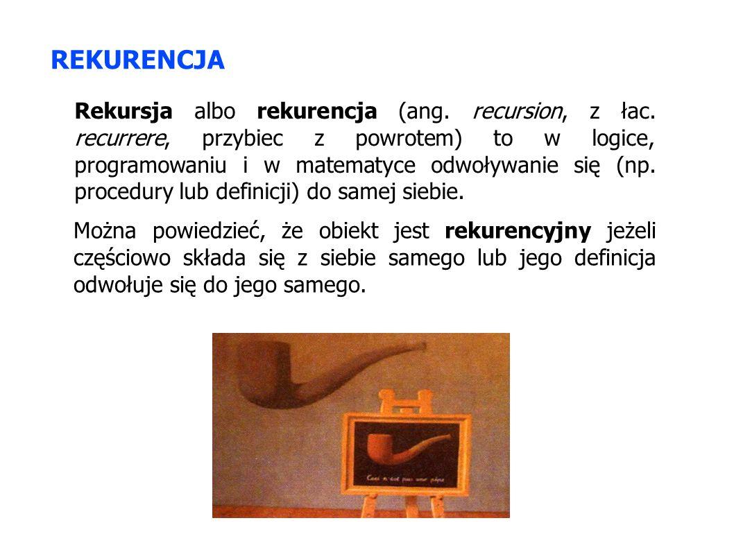 REKURENCJA Rekursja albo rekurencja (ang. recursion, z łac. recurrere, przybiec z powrotem) to w logice, programowaniu i w matematyce odwoływanie się