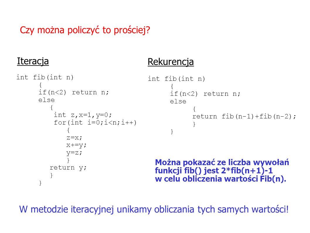 Czy można policzyć to prościej? int fib(int n) { if(n<2) return n; else { int z,x=1,y=0; for(int i=0;i<n;i++) { z=x; x+=y; y=z; } return y; } Iteracja