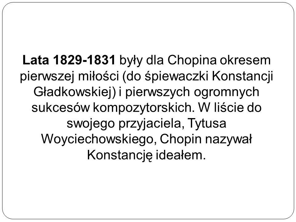 Lata 1829-1831 były dla Chopina okresem pierwszej miłości (do śpiewaczki Konstancji Gładkowskiej) i pierwszych ogromnych sukcesów kompozytorskich. W l