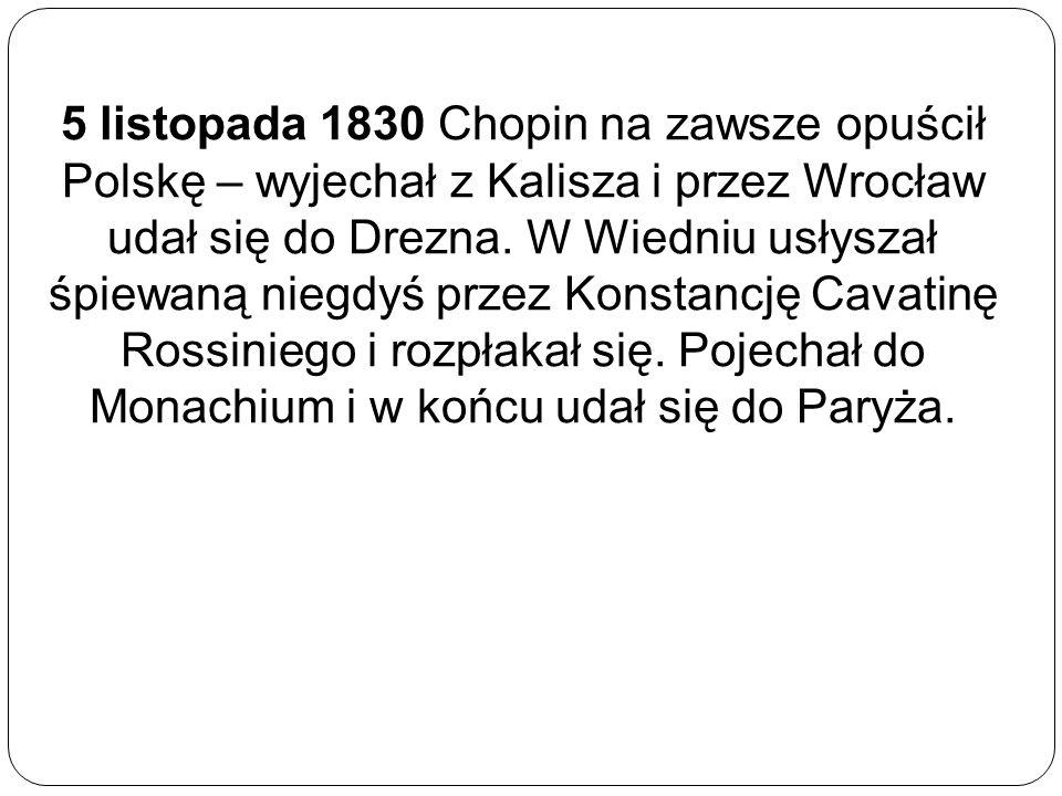 5 listopada 1830 Chopin na zawsze opuścił Polskę – wyjechał z Kalisza i przez Wrocław udał się do Drezna. W Wiedniu usłyszał śpiewaną niegdyś przez Ko