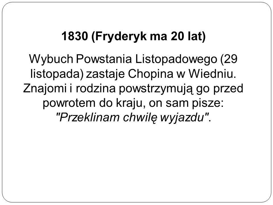 1830 (Fryderyk ma 20 lat) Wybuch Powstania Listopadowego (29 listopada) zastaje Chopina w Wiedniu. Znajomi i rodzina powstrzymują go przed powrotem do