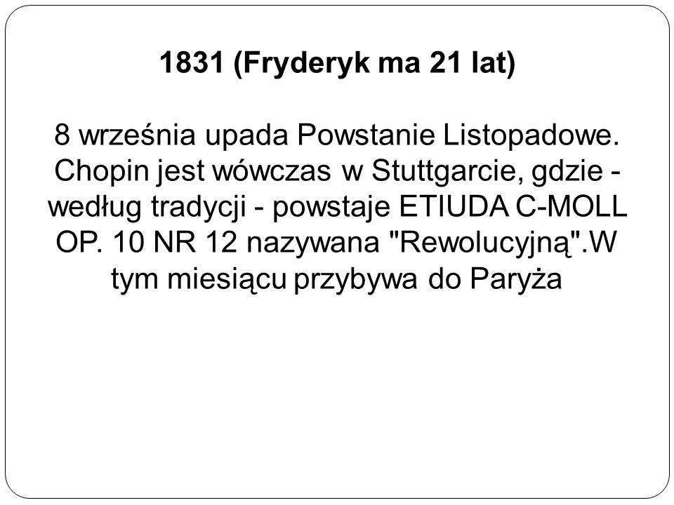 1831 (Fryderyk ma 21 lat) 8 września upada Powstanie Listopadowe. Chopin jest wówczas w Stuttgarcie, gdzie - według tradycji - powstaje ETIUDA C-MOLL