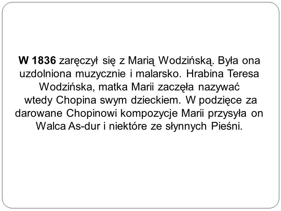 W 1836 zaręczył się z Marią Wodzińską. Była ona uzdolniona muzycznie i malarsko. Hrabina Teresa Wodzińska, matka Marii zaczęła nazywać wtedy Chopina s