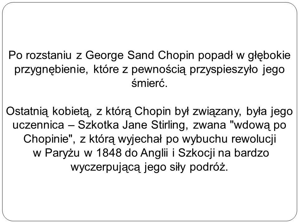 Po rozstaniu z George Sand Chopin popadł w głębokie przygnębienie, które z pewnością przyspieszyło jego śmierć. Ostatnią kobietą, z którą Chopin był z