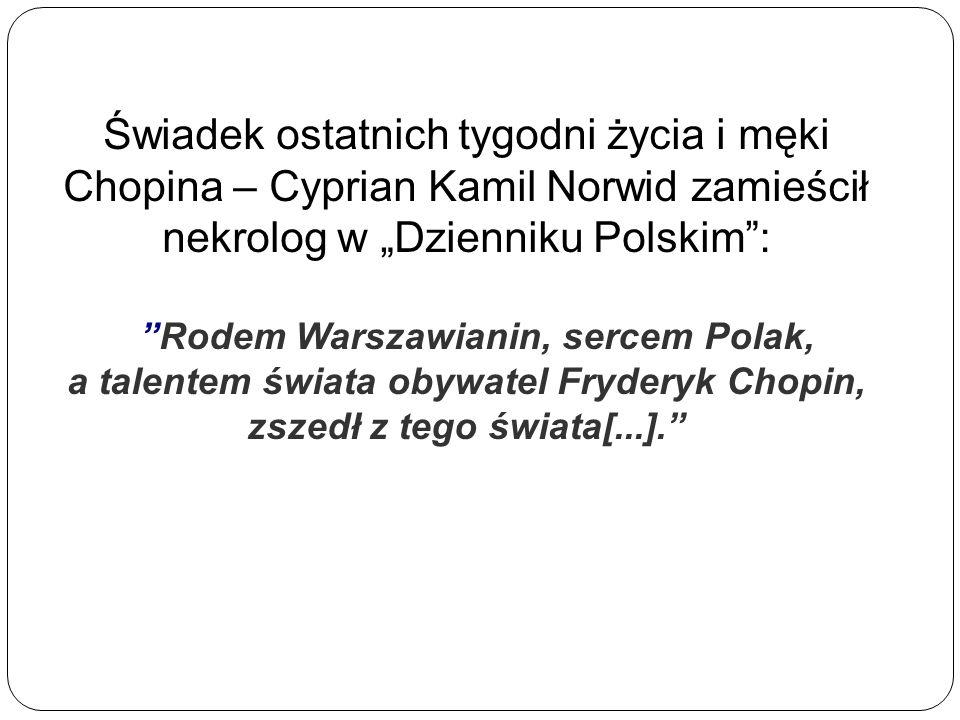 Świadek ostatnich tygodni życia i męki Chopina – Cyprian Kamil Norwid zamieścił nekrolog w Dzienniku Polskim: Rodem Warszawianin, sercem Polak, a tale