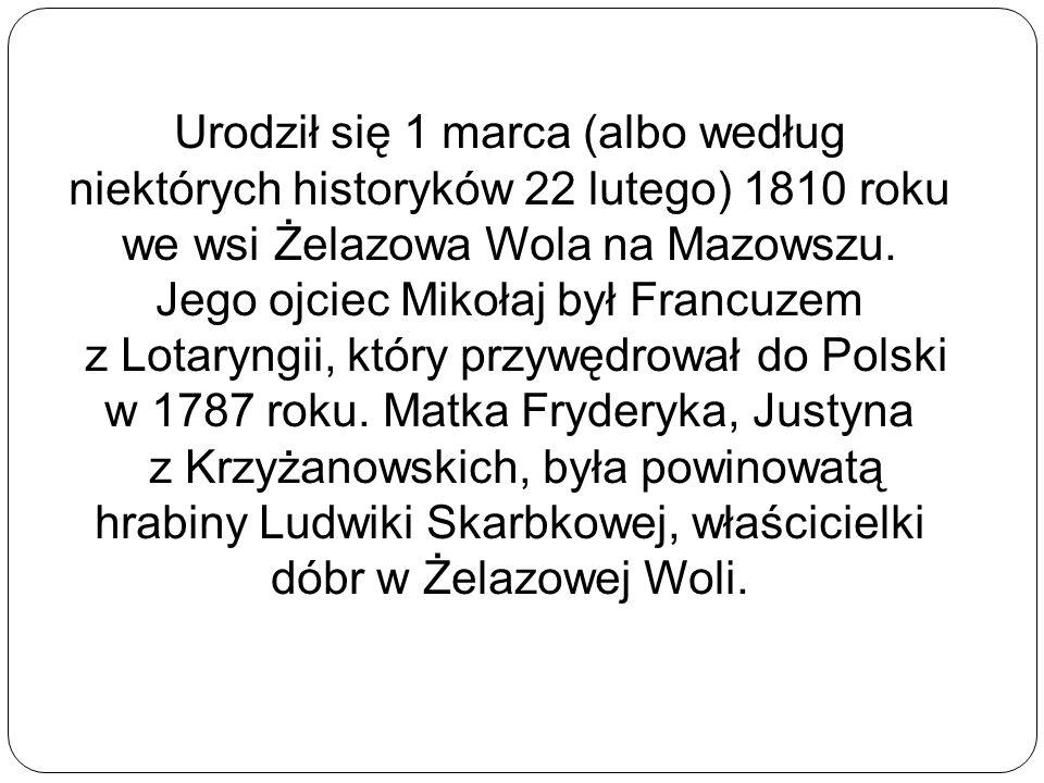 Urodził się 1 marca (albo według niektórych historyków 22 lutego) 1810 roku we wsi Żelazowa Wola na Mazowszu. Jego ojciec Mikołaj był Francuzem z Lota
