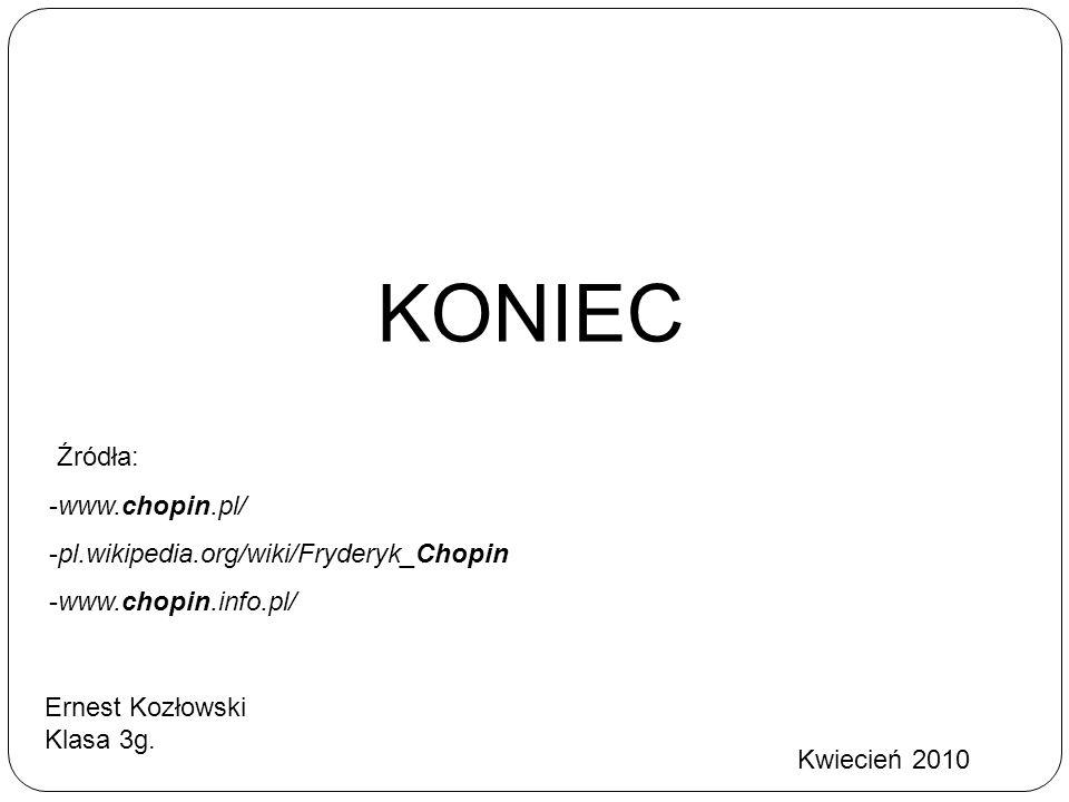KONIEC Ernest Kozłowski Klasa 3g. Źródła: -www.chopin.pl/ -pl.wikipedia.org/wiki/Fryderyk_Chopin -www.chopin.info.pl/ Kwiecień 2010