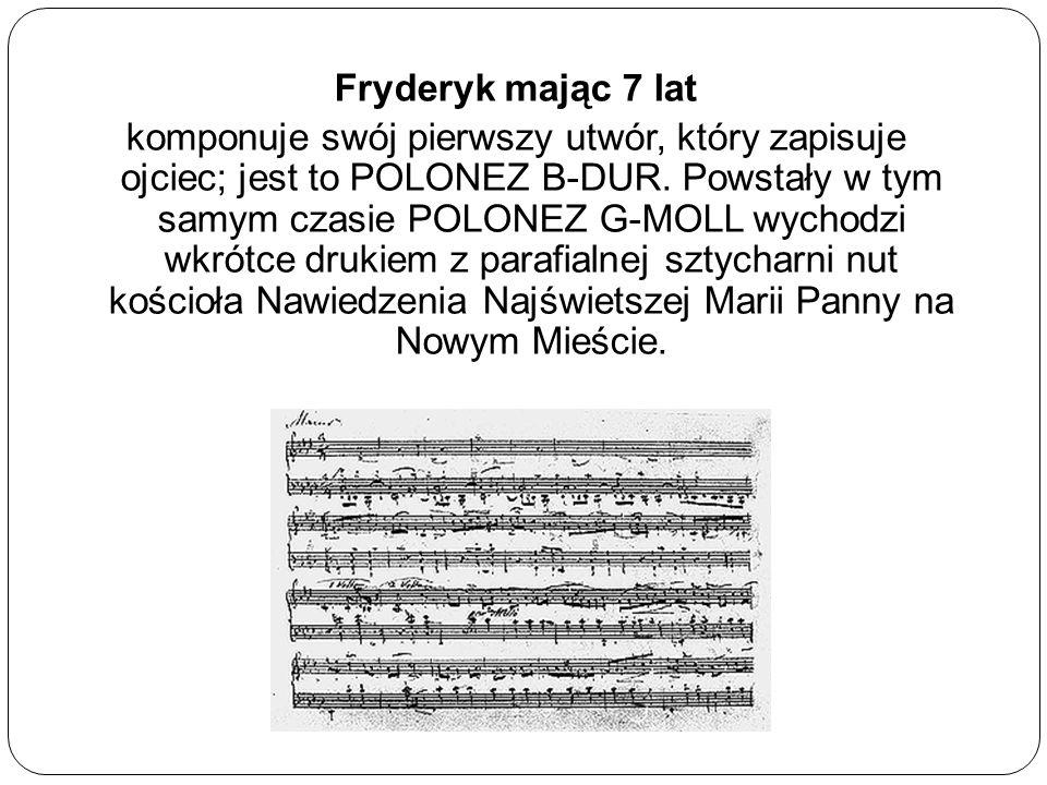 Fryderyk mając 7 lat komponuje swój pierwszy utwór, który zapisuje ojciec; jest to POLONEZ B-DUR. Powstały w tym samym czasie POLONEZ G-MOLL wychodzi