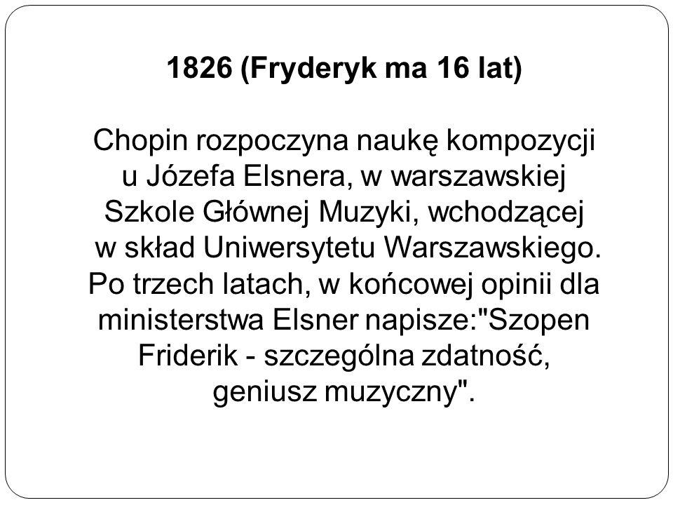 1826 (Fryderyk ma 16 lat) Chopin rozpoczyna naukę kompozycji u Józefa Elsnera, w warszawskiej Szkole Głównej Muzyki, wchodzącej w skład Uniwersytetu W