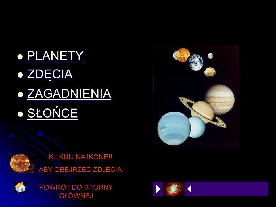 PLANETY PLANETY PLANETY ZDĘCIA ZDĘCIA ZAGADNIENIA ZAGADNIENIAZAGADNIENIA SŁOŃCE SŁOŃCE SŁOŃCE SŁOŃCE POWRÓT DO STORNY GŁÓWNEJ KLIKNIJ NA IKONE!! ABY O