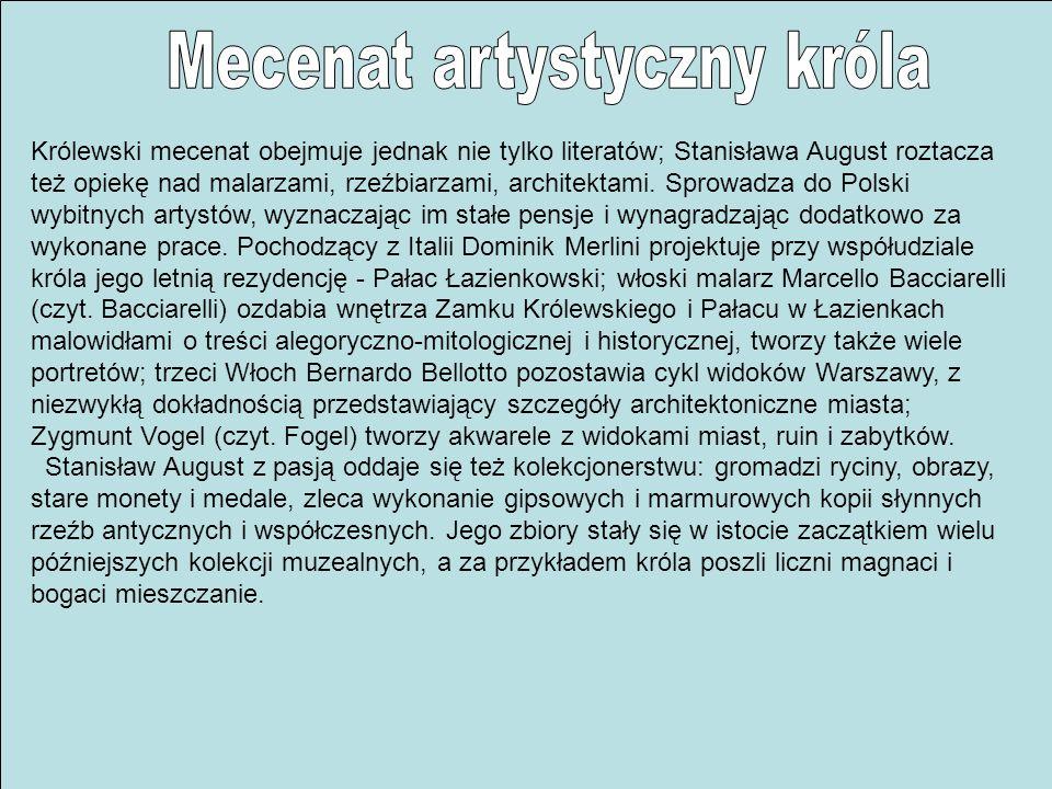 Królewski mecenat obejmuje jednak nie tylko literatów; Stanisława August roztacza też opiekę nad malarzami, rzeźbiarzami, architektami. Sprowadza do P