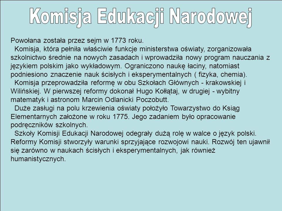 Powołana została przez sejm w 1773 roku. Komisja, która pełniła właściwie funkcje ministerstwa oświaty, zorganizowała szkolnictwo średnie na nowych za