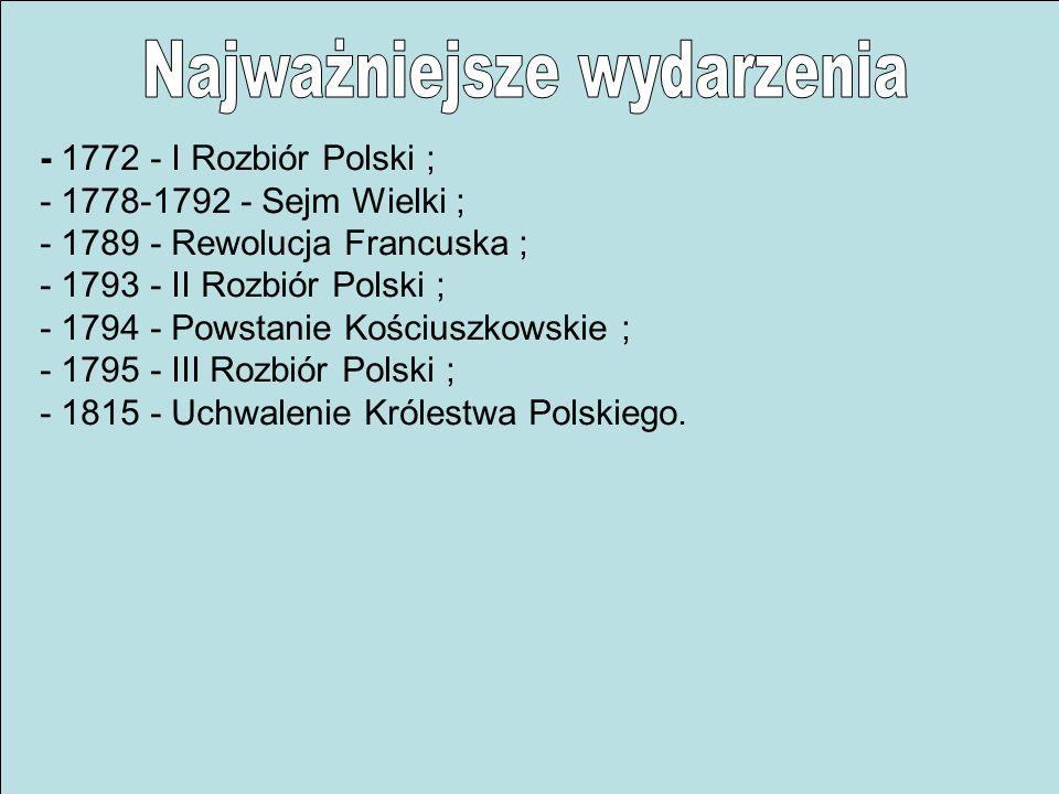 - 1772 - I Rozbiór Polski ; - 1778-1792 - Sejm Wielki ; - 1789 - Rewolucja Francuska ; - 1793 - II Rozbiór Polski ; - 1794 - Powstanie Kościuszkowskie