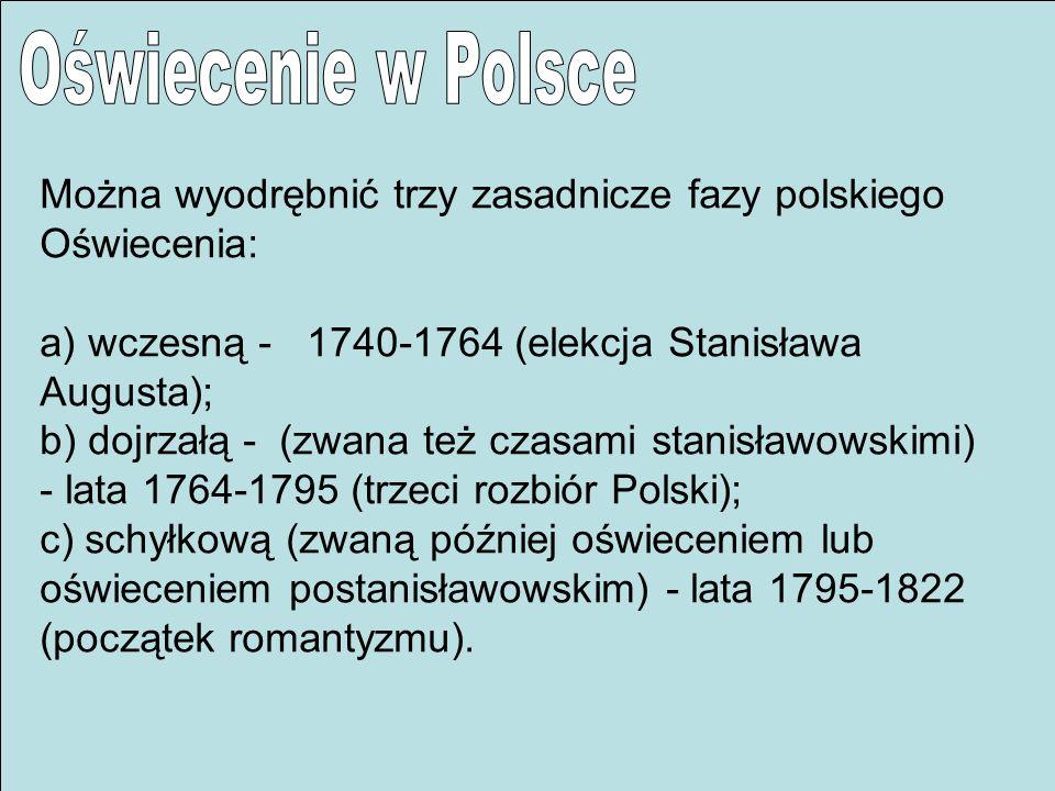 Można wyodrębnić trzy zasadnicze fazy polskiego Oświecenia: a) wczesną - 1740-1764 (elekcja Stanisława Augusta); b) dojrzałą - (zwana też czasami stan