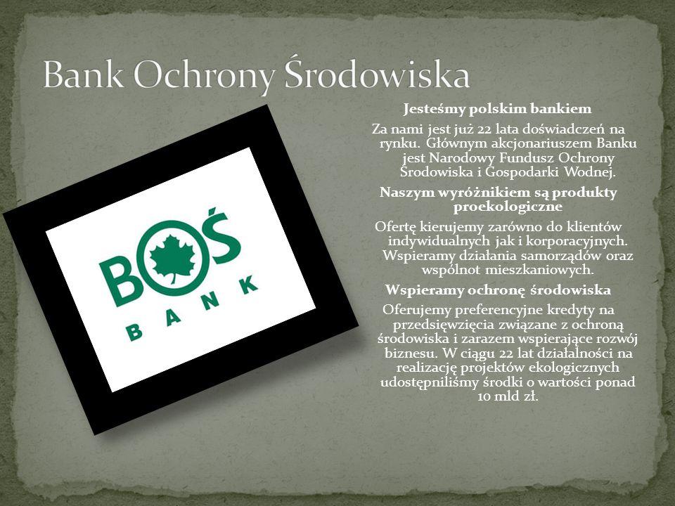 Jesteśmy polskim bankiem Za nami jest już 22 lata doświadczeń na rynku. Głównym akcjonariuszem Banku jest Narodowy Fundusz Ochrony Środowiska i Gospod