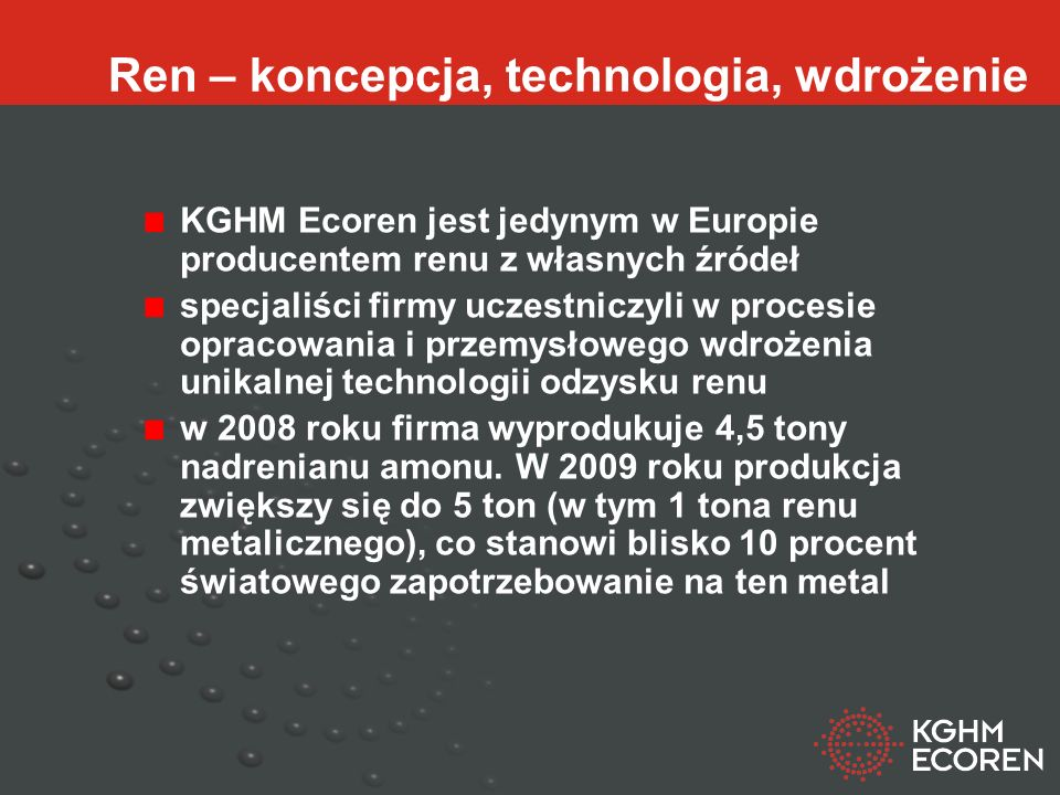 Ren – koncepcja, technologia, wdrożenie KGHM Ecoren jest jedynym w Europie producentem renu z własnych źródeł specjaliści firmy uczestniczyli w procesie opracowania i przemysłowego wdrożenia unikalnej technologii odzysku renu w 2008 roku firma wyprodukuje 4,5 tony nadrenianu amonu.