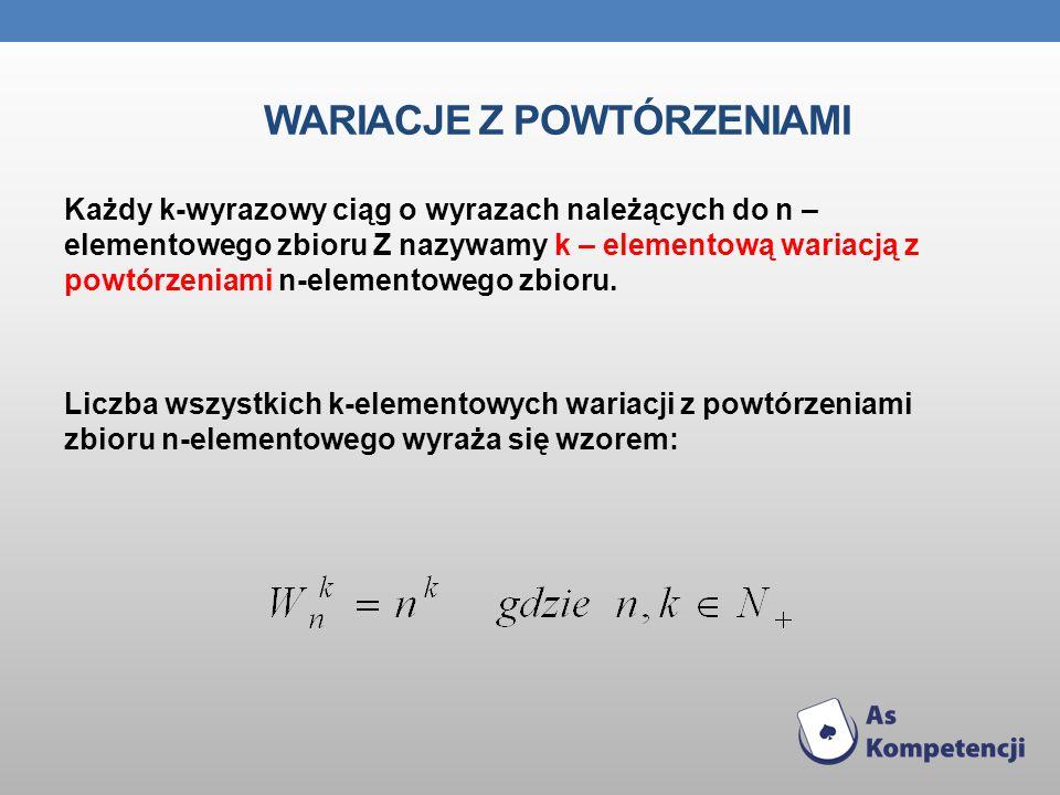 WARIACJE Z POWTÓRZENIAMI Każdy k-wyrazowy ciąg o wyrazach należących do n – elementowego zbioru Z nazywamy k – elementową wariacją z powtórzeniami n-e
