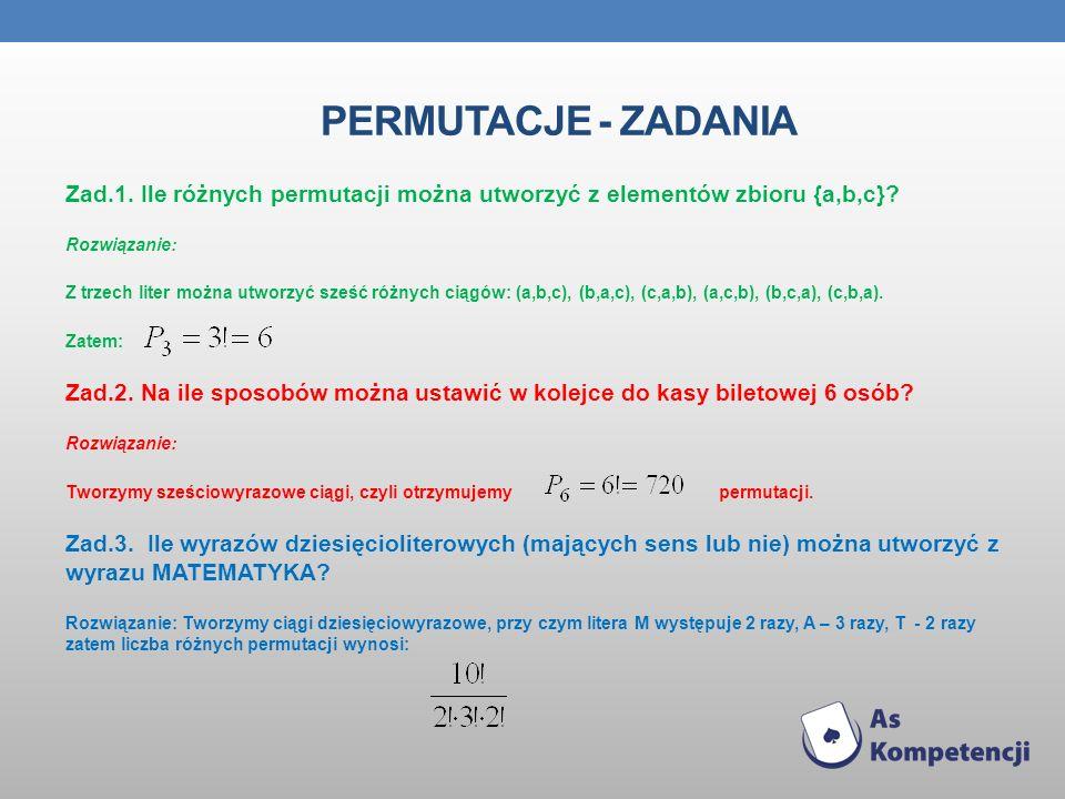 PERMUTACJE - ZADANIA Zad.1. Ile różnych permutacji można utworzyć z elementów zbioru {a,b,c}? Rozwiązanie: Z trzech liter można utworzyć sześć różnych